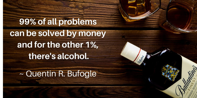 99% of all problems can be solved by money -- and for the other 1%, there's alcohol. (1)