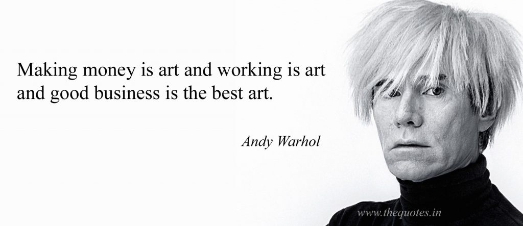 Making money is art and working is an art and good business is the best art.