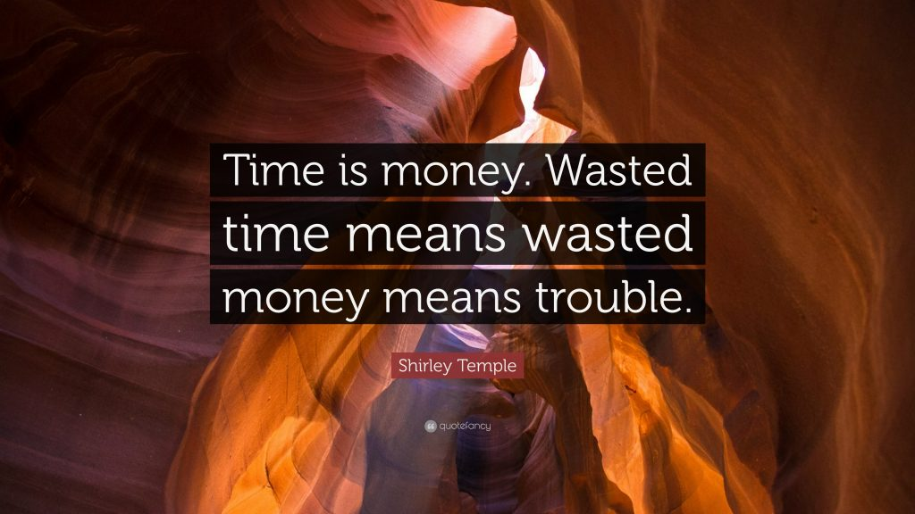 Time is money. Wasted time means wasted money means trouble.