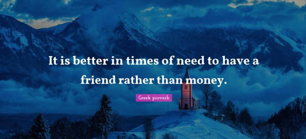 . It is better in times of need to have a friend rather than money.