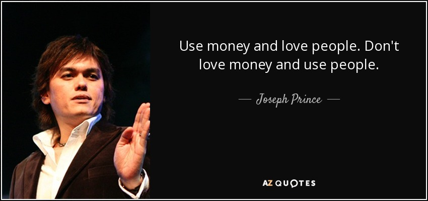 Use money and love people. Don't love money and use people.